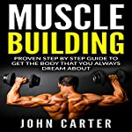 Muscle Building: Beginners Handbook : Proven Step by Step Guide to Get the Body You Always Dreamed About | John Carter