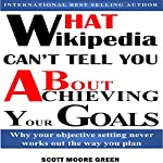 What Wikipedia Can't Tell You about Achieving Your Goals: Why Your Objective Setting Never Works out the Way You Plan | Scott Moore Green