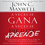 A Veces se Gana - A Veces Aprende: Las grandes lecciones de la vida se aprenden de nuestras perdidas: [Sometimes You Win - Sometimes You Learn: Life's Great Lessons Are Learned from Our Losses]   John C. Maxwell