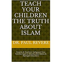 TEACH YOUR CHILDREN THE TRUTH ABOUT ISLAM: Parents & Teachers: Safeguard Your Families Against Miseducated Media & Apologist Educators
