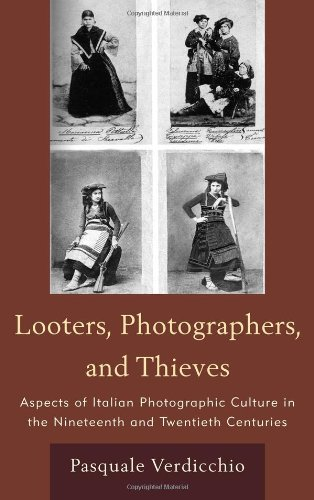 Looters, Photographers, and Thieves: Aspects of Italian Photographic Culture in the Nineteenth and Twentieth Centuries (The Fairleigh Dickinson University Press Series in Italian Studies)