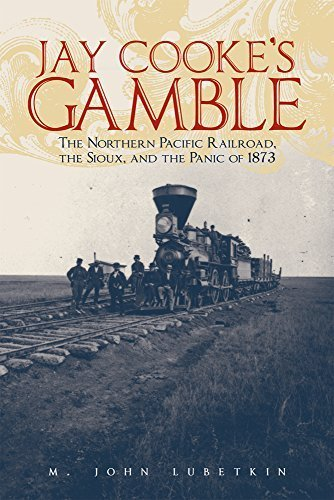 Jay Cooke's Gamble: The Northern Pacific Railroad, the Sioux, and the Panic of 1873 1St edition by Lubetkin, M. John (2006) Hardcover