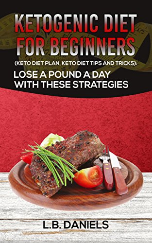 Low Carbohydrate Performance: Ketogenic Diet for Beginners: Keto Diet Plan, Keto Diet Tips and Tricks: Lose a pound a day with these stategies by L.B. Daniels