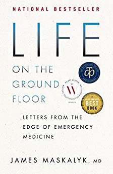 Life on the Ground Floor: Letters from the Edge of Emergency Medicine by [Maskalyk, James]