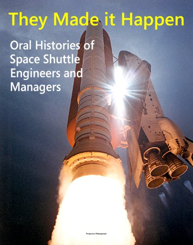 They Made it Happen: Oral Histories of the Unsung Heroes of NASA's Space Shuttle Program - Engineers and Managers Recount Amazing Stories about America's Winged Space Marvel