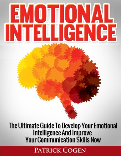 Emotional Intelligence – The Ultimate Guide To Develop Your Emotional Intelligence And Improve Your Communication Skills Now