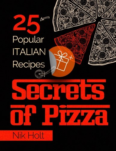 Secrets of Pizza: 25 popular Italian recipes - Full color by Nik Holt