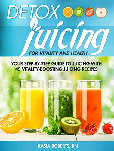 Detox Juicing: Your Step-by-Step Guide to Juicing with 45 Vitality-Boosting Juicing Recipes