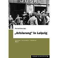 """""""Arisierung"""" in Leipzig: Annäherung an ein lange verdrängtes Kapitel der Stadtgeschichte der Jahre 1933 bis 1945"""