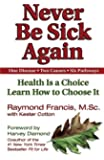 Never Be Sick Again: Health Is a Choice, Learn How to Choose It by Raymond Francis (2002-09-01)