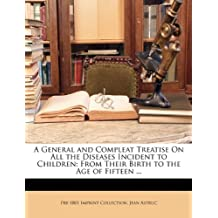 A General and Compleat Treatise on All the Diseases Incident to Children: From Their Birth to the Age of Fifteen ...