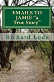 EMAILS to JAMIE a True Story, Richard Lode, 1461112532