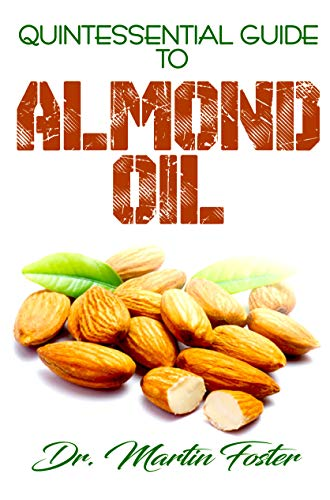 Quintessential Guide To Almond Oil: An exhaustive guide to all there is to know  including Almond Medicinal and other derived benefits! by Dr. Martin Foster