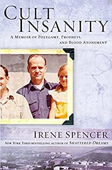 Cult Insanity: A Memoir of Polygamy, Prophets, and Blood Atonement by [Spencer, Irene]