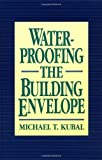 img - for Waterproofing the Building Envelope by Michael T. Kubal (1992-10-01) book / textbook / text book