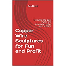 Copper Wire Sculptures for Fun and Profit: Turn wire into plant stakes and ornaments with a pair of pliars. (Hummingbird, Angel, Bunny Rabbit and Pig Book 1)