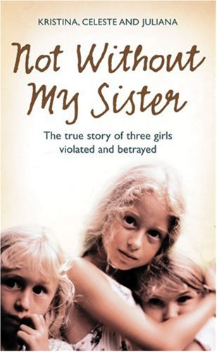 Not Without My Sister: The True Story of Three Girls Violated and Betrayed PDF