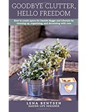 Goodbye Clutter, Hello Freedom: How to Create Space for Danish Hygge and Lifestyle by Cleaning Up, Organizing and Decorating With Care