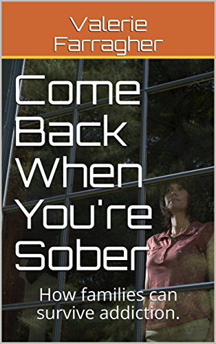 Come Back When You're Sober: How families can survive addiction.