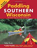 Paddling Southern Wisconsin: 83 Great Trips by Canoe And Kayak
