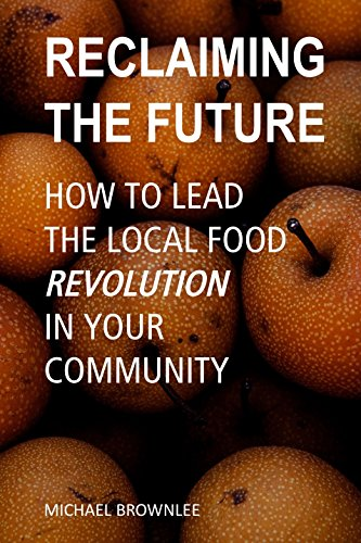 Reclaiming the Future: How to Moving the Local Food Revolution in Your Community