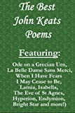 img - for The Best John Keats Poems: Featuring Ode on a Grecian Urn, La Belle Dame Sans Merci, When I Have Fears I May Cease to Be, Lamia, Isabella, The Eve of ... Hyperion, Endymion, Bright Star and more! book / textbook / text book