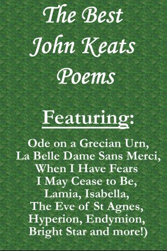 The Best John Keats Poems: Featuring Ode on a Grecian Urn, La Belle Dame Sans Merci, When I Have Fears I May Cease to Be, Lamia, Isabella, The Eve of - La Keats Belle