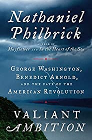 Valiant Ambition: George Washington, Benedict Arnold, and the Fate of the American Revolution (The American Re