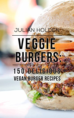 Veggie Burgers: 150 Delicious Vegan Burger Recipes: Easy, Healthy Vegan, Vegetarian, Veggie Burgers ( Plant Based, How Not to Die, The China ()