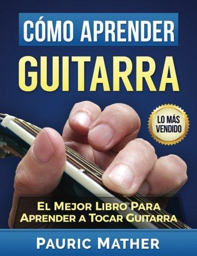 Como Aprender Guitarra: El Mejor Libro Para Aprender A Tocar Guitarra (Spanish Edition) [Pauric Mather] (Tapa Blanda)