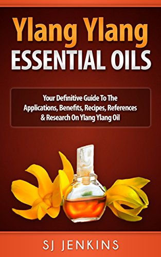 Ylang Ylang Essential Oil: Your Definitive Guide To The Applications, Benefits, Recipes, References & Research On Ylang Ylang...