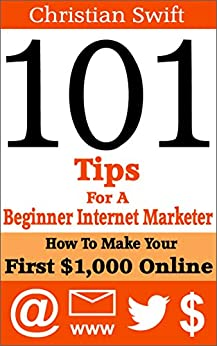 101 Tips For A Beginner Internet Marketer: How To Make Your First $1,000 Online by [Swift, Christian]
