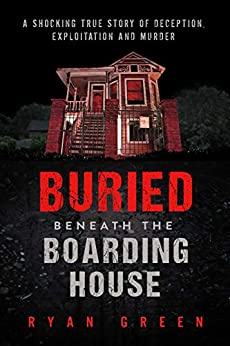 Buried Beneath the Boarding House: A Shocking True Story of Deception, Exploitation and Murder (True Crime) by [Green, Ryan]