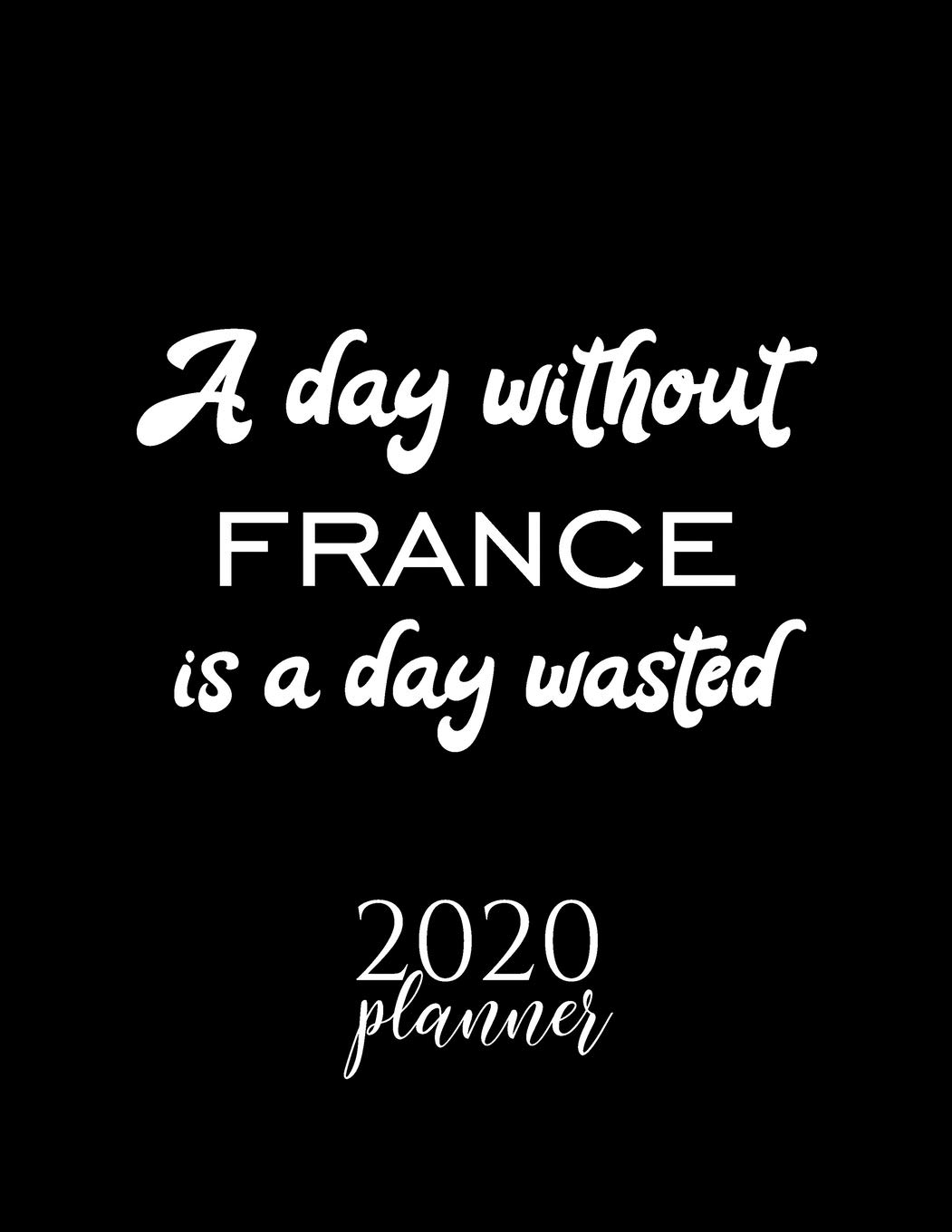 A Day Without France Is A Day Wasted 2020 Planner Nice 2020 Calendar For France Fan Christmas Gift Idea France Theme France Lover Journal For 2020 120 Pages 8 5x11