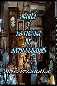 María y la Tienda de Antigüedades (Spanish Edition): Mar P. Zabala: 9781520464923: Amazon.com: Books