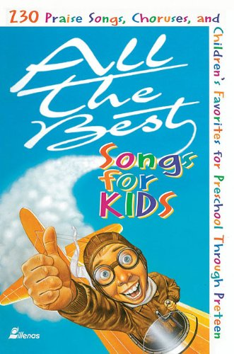 All the Best Songs for Kids: 230 Praise Songs, Choruses, and Children's Favorites for Preschool Through Preteen