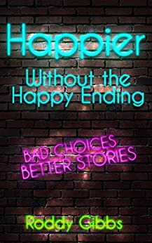 Happier Without the Happy Ending: Bad Choices Better Stories by [Gibbs, Roddy]