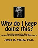 Why do I keep doing this?: Social Responsibility Therapy: Understanding Harmful Behavior Workbook 2