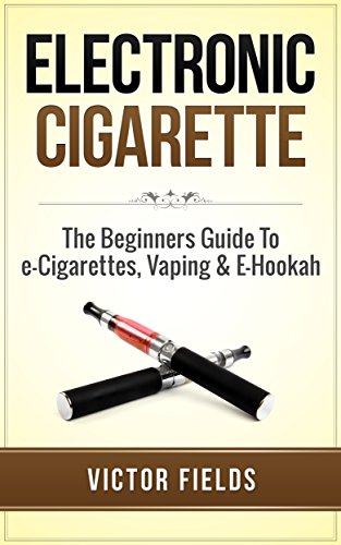 Electronic Cigarette: The Beginners Guide To e-Cigarettes, Vaping & E-Hookah (Electronic Cigarettes, Vaping,  Vaping Pen, Electronic Hookah, E-Hookah, E-Liquid, Alternative, Juice, G-Pen)