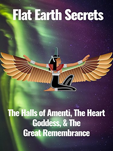 Flat Earth Secrets  The Halls Of Amenti  The Heart Goddess    The Great Remembrance