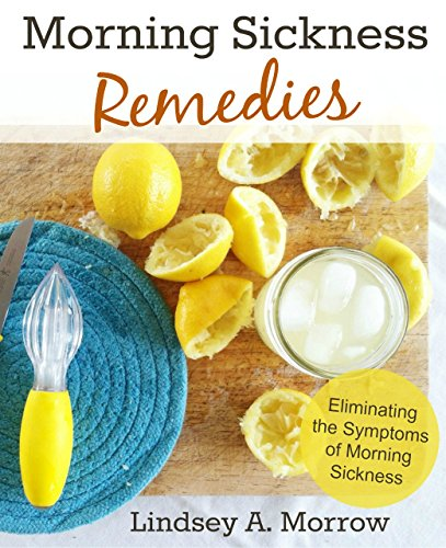 Morning Sickness Remedies: Eliminating the Symptoms of Morning Sickness