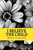 img - for I Believe the Child by Mrs Anna Carlson (2015-11-20) book / textbook / text book