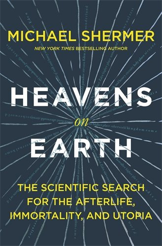 Heavens on Earth: The Scientific Search for the Afterlife, Immortality, and Utopia cover