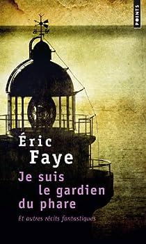 Je suis le gardien du phare et autres récits fantastiques par Faye