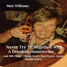 Never Try to Negotiate with a Drunken Homeowner: ...and 800 Other Things Every Real Estate Agent Should Know Audiobook by Matt Williams Narrated by Matt Williams