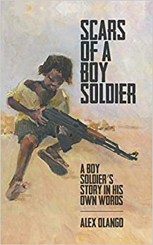 Scars of a Boy Soldier: A Boy Soldier's Story in His Own Words