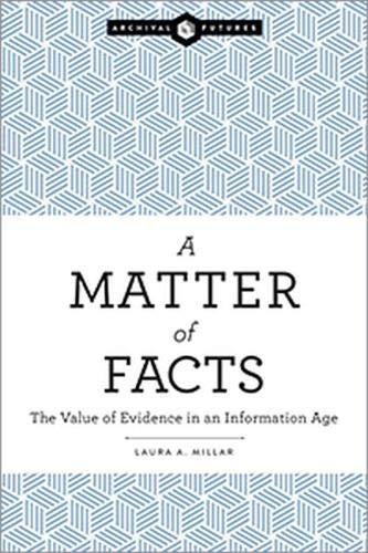 A Matter of Facts: The Value of Evidence in an Information Age por Laura A. Millar