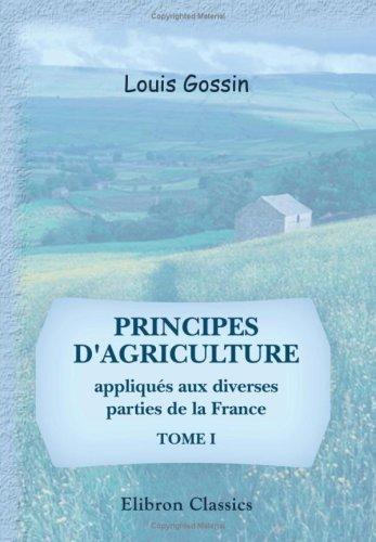 Principes d'agriculture appliqués aux diverses parties de la France: Tome 1 (French Edition) by Adamant Media Corporation