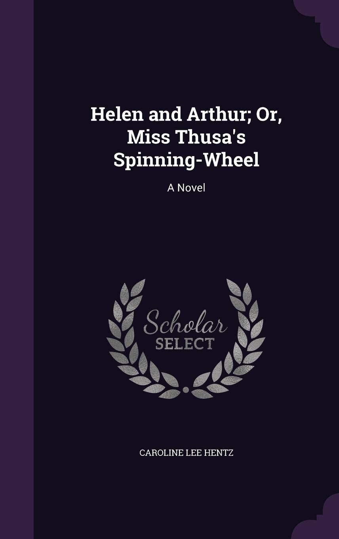 Helen and Arthur; Or, Miss Thusas Spinning-Wheel: A Novel: Amazon ...