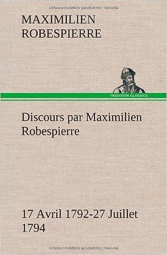 Discours par Maximilien Robespierre — 17 Avril 1792-27 Juillet 1794 (French Edition)